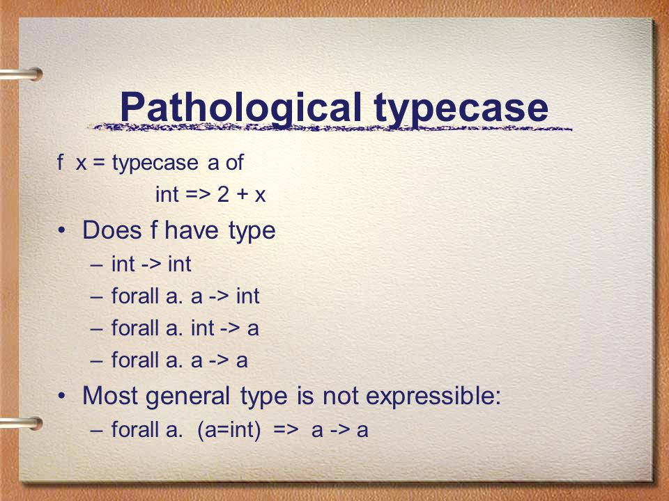 Pathological typecase f x = typecase a of int => 2 + x Does f have type –int -> int –forall a.