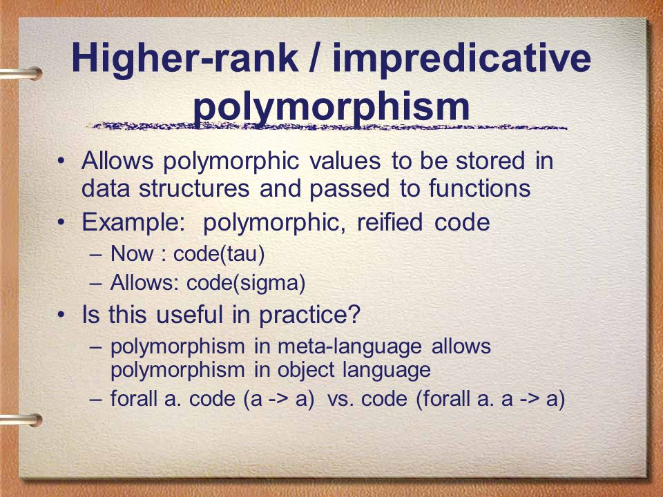 Higher-rank / impredicative polymorphism Allows polymorphic values to be stored in data structures and passed to functions Example: polymorphic, reified code –Now : code(tau) –Allows: code(sigma) Is this useful in practice.