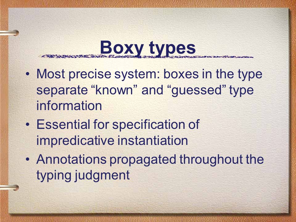 Boxy types Most precise system: boxes in the type separate known and guessed type information Essential for specification of impredicative instantiation Annotations propagated throughout the typing judgment