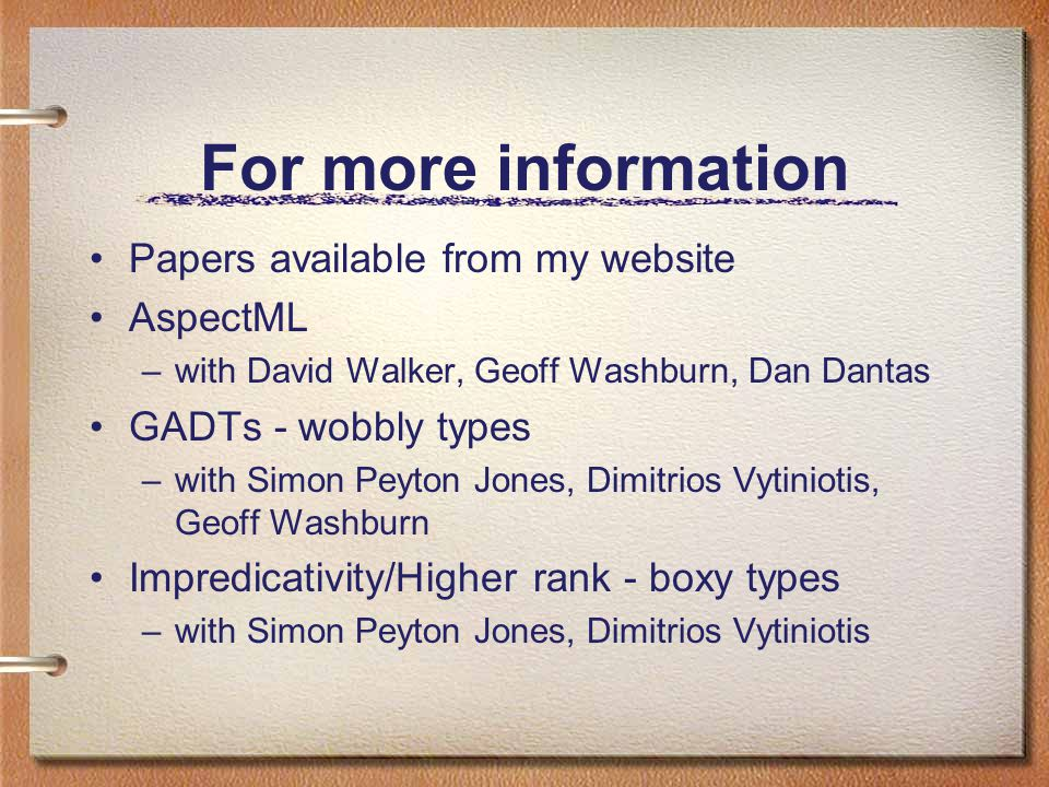 For more information Papers available from my website AspectML –with David Walker, Geoff Washburn, Dan Dantas GADTs - wobbly types –with Simon Peyton Jones, Dimitrios Vytiniotis, Geoff Washburn Impredicativity/Higher rank - boxy types –with Simon Peyton Jones, Dimitrios Vytiniotis