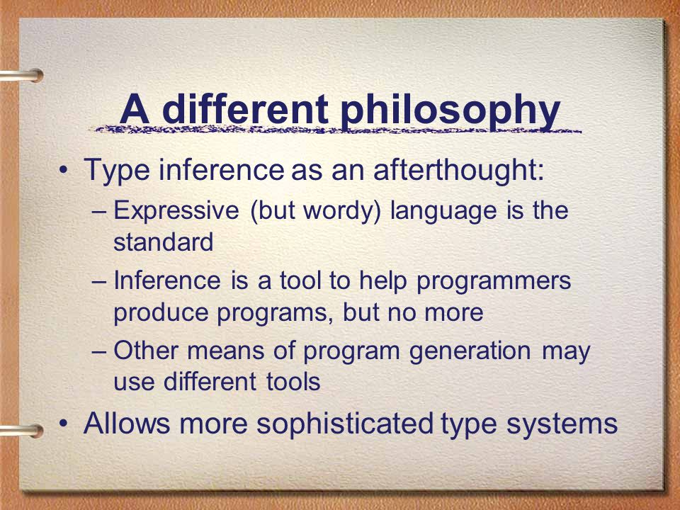 A different philosophy Type inference as an afterthought: –Expressive (but wordy) language is the standard –Inference is a tool to help programmers produce programs, but no more –Other means of program generation may use different tools Allows more sophisticated type systems