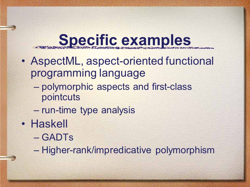 Specific examples AspectML, aspect-oriented functional programming language –polymorphic aspects and first-class pointcuts –run-time type analysis Haskell –GADTs –Higher-rank/impredicative polymorphism