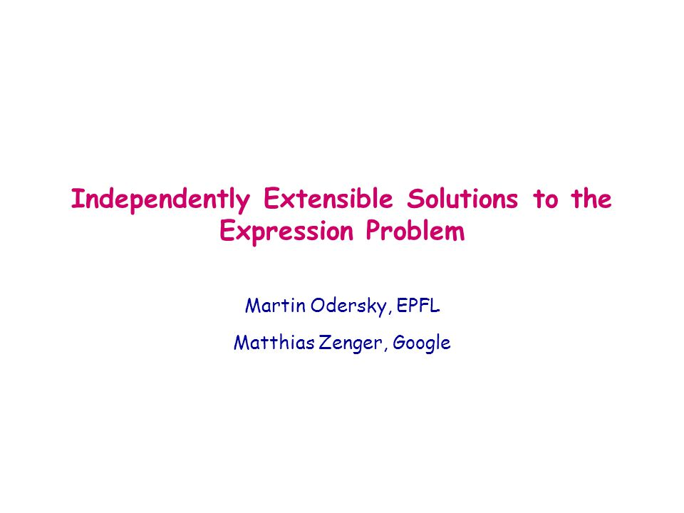 Independently Extensible Solutions to the Expression Problem Martin Odersky, EPFL Matthias Zenger, Google