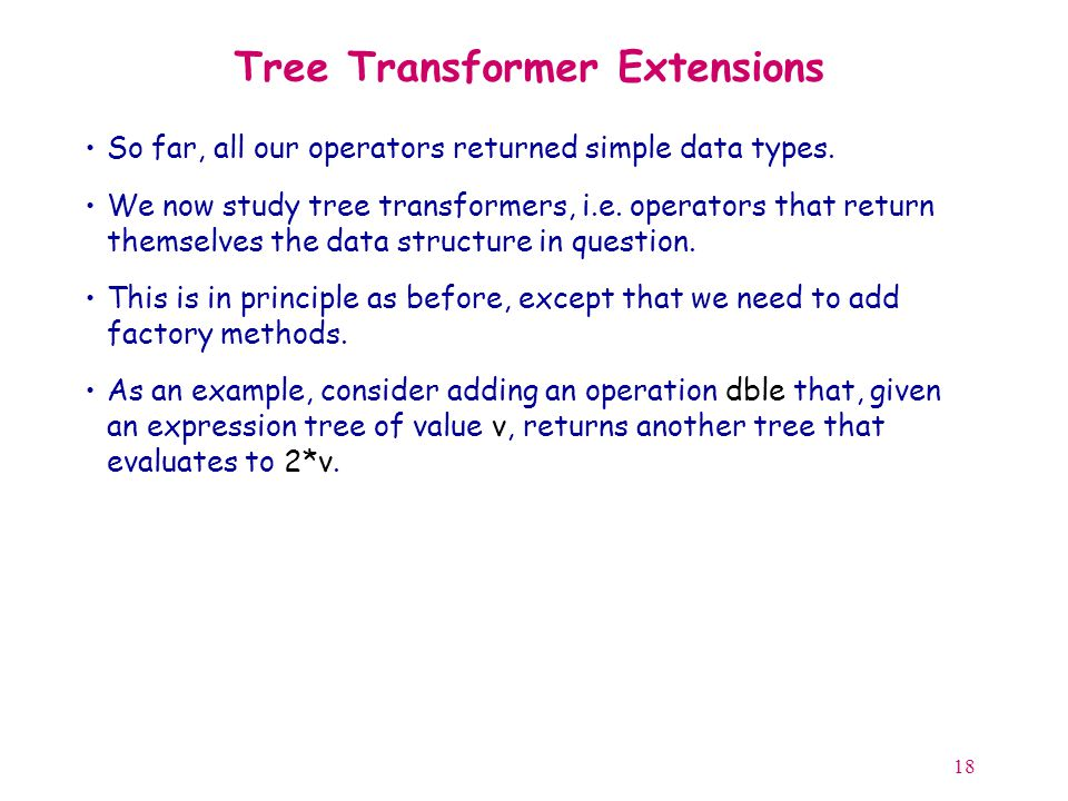18 Tree Transformer Extensions So far, all our operators returned simple data types.