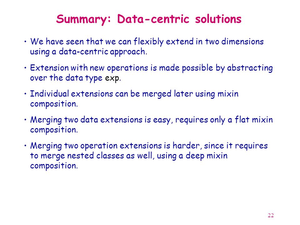 22 Summary: Data-centric solutions We have seen that we can flexibly extend in two dimensions using a data-centric approach.