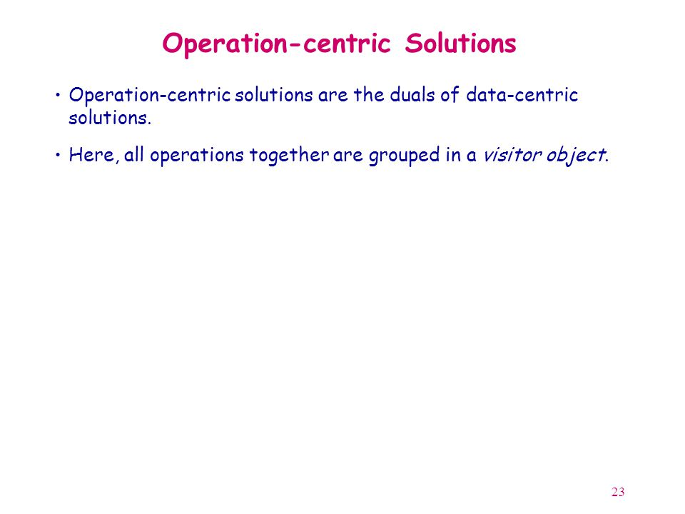 23 Operation-centric Solutions Operation-centric solutions are the duals of data-centric solutions.