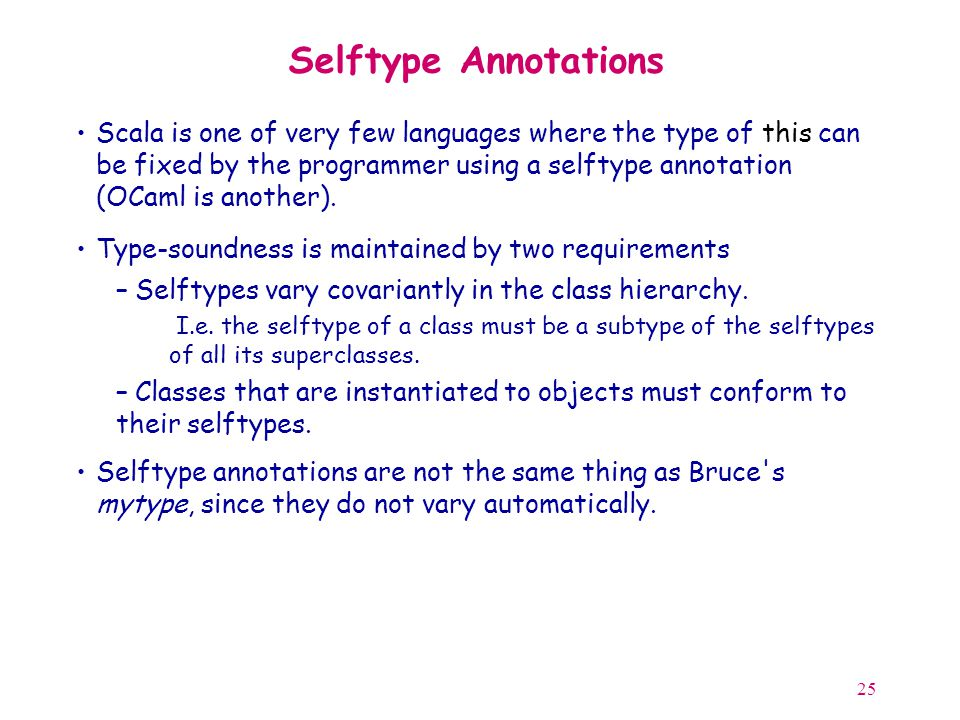 25 Selftype Annotations Scala is one of very few languages where the type of this can be fixed by the programmer using a selftype annotation (OCaml is another).