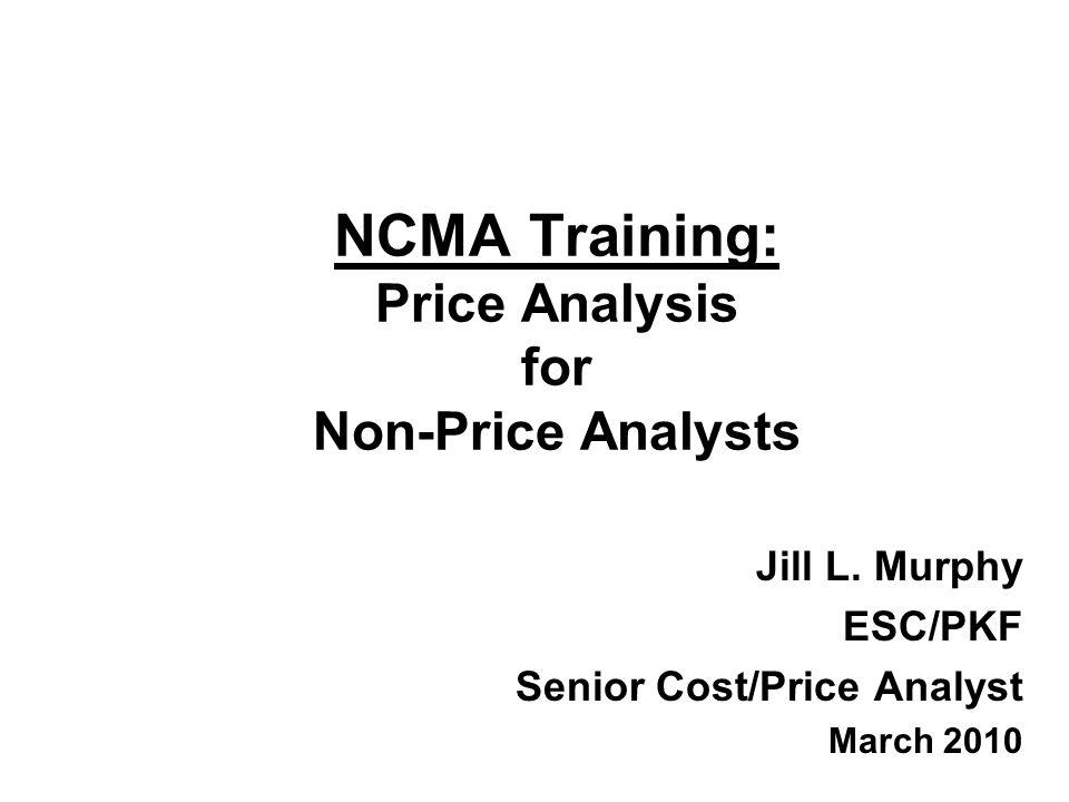 NCMA Training: Price Analysis for Non-Price Analysts Jill L. Murphy ESC/PKF Senior Cost/Price Analyst March 2010