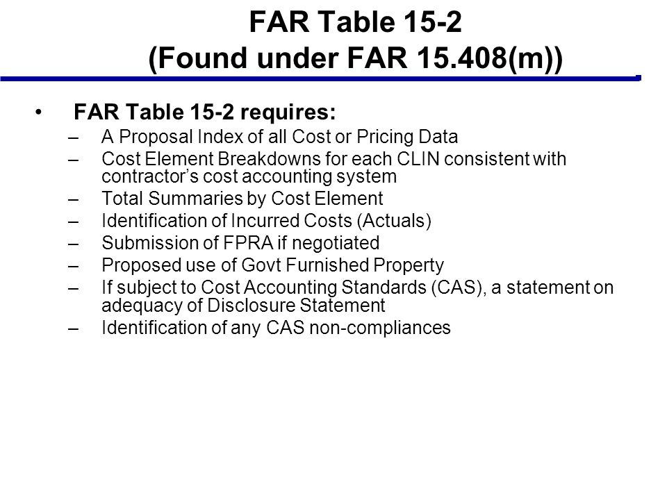 FAR Table 15-2 (Found under FAR 15.408(m)) FAR Table 15-2 requires: –A Proposal Index of all Cost or Pricing Data –Cost Element Breakdowns for each CL