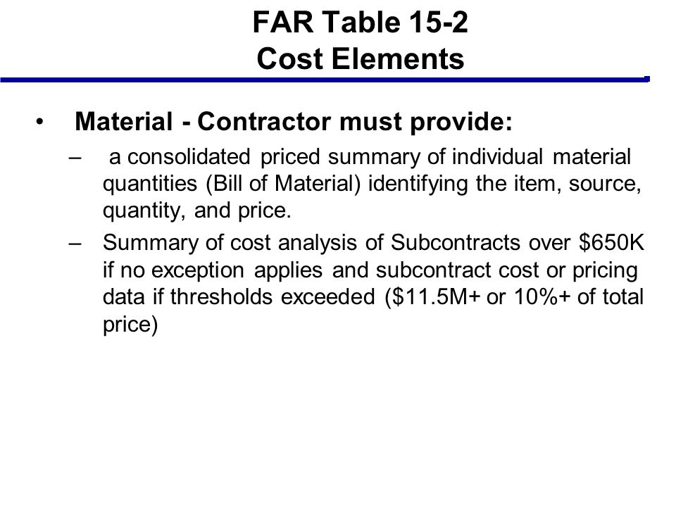 FAR Table 15-2 Cost Elements Material - Contractor must provide: – a consolidated priced summary of individual material quantities (Bill of Material)