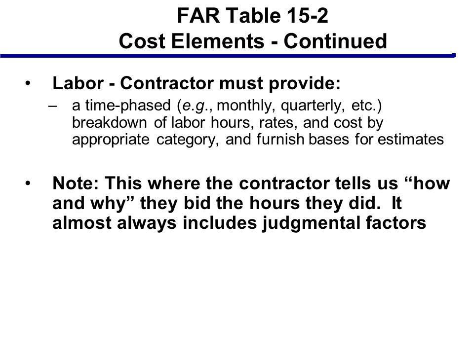 FAR Table 15-2 Cost Elements - Continued Labor - Contractor must provide: –a time-phased (e.g., monthly, quarterly, etc.) breakdown of labor hours, ra