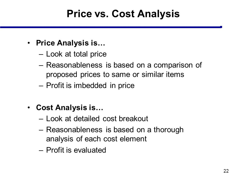22 Price vs. Cost Analysis Price Analysis is… –Look at total price –Reasonableness is based on a comparison of proposed prices to same or similar item