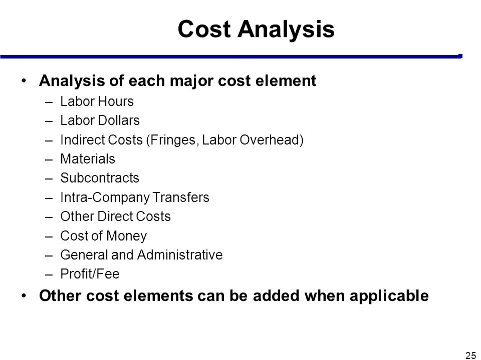 25 Cost Analysis Analysis of each major cost element –Labor Hours –Labor Dollars –Indirect Costs (Fringes, Labor Overhead) –Materials –Subcontracts –I
