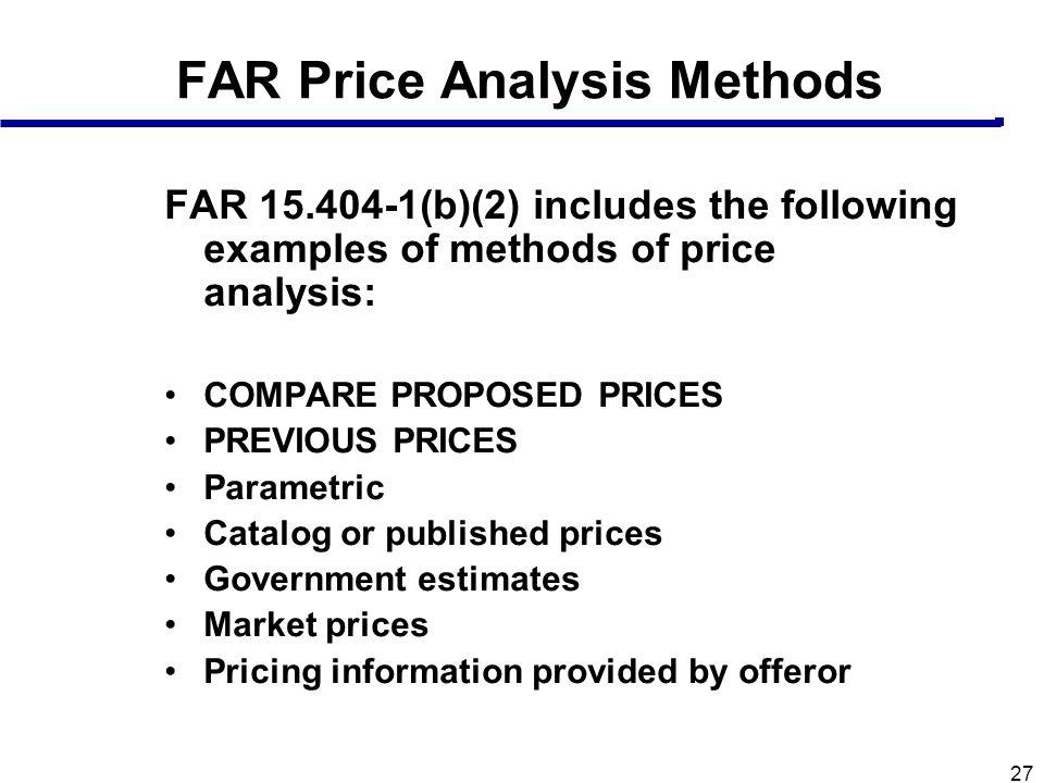 27 FAR Price Analysis Methods FAR 15.404-1(b)(2) includes the following examples of methods of price analysis: COMPARE PROPOSED PRICES PREVIOUS PRICES
