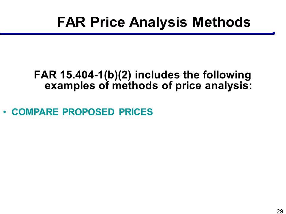 29 FAR Price Analysis Methods FAR 15.404-1(b)(2) includes the following examples of methods of price analysis: COMPARE PROPOSED PRICES