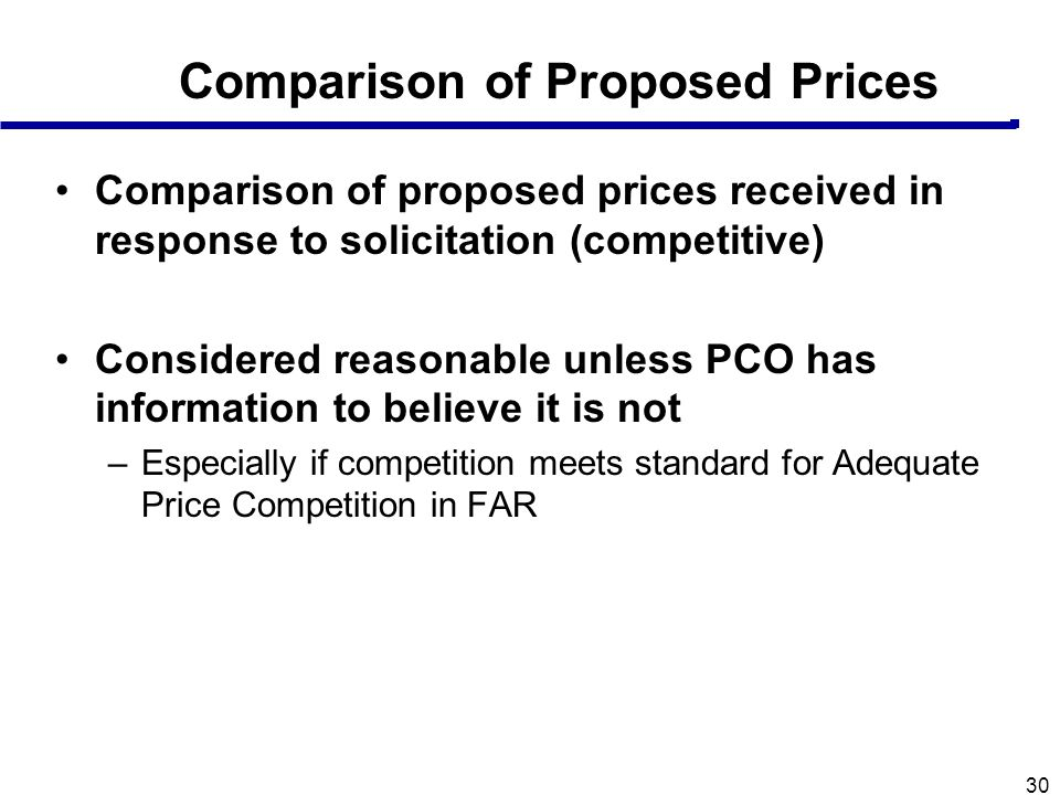 30 Comparison of Proposed Prices Comparison of proposed prices received in response to solicitation (competitive) Considered reasonable unless PCO has