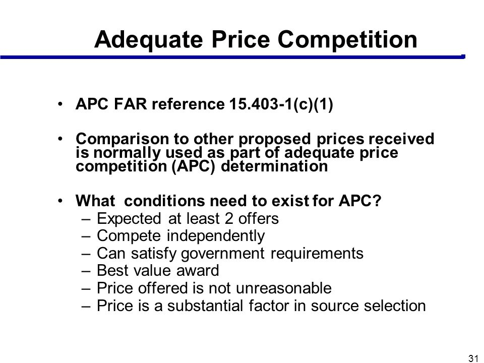 31 Adequate Price Competition APC FAR reference 15.403-1(c)(1) Comparison to other proposed prices received is normally used as part of adequate price