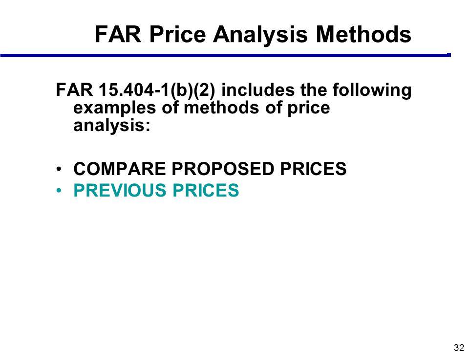 32 FAR Price Analysis Methods FAR 15.404-1(b)(2) includes the following examples of methods of price analysis: COMPARE PROPOSED PRICES PREVIOUS PRICES