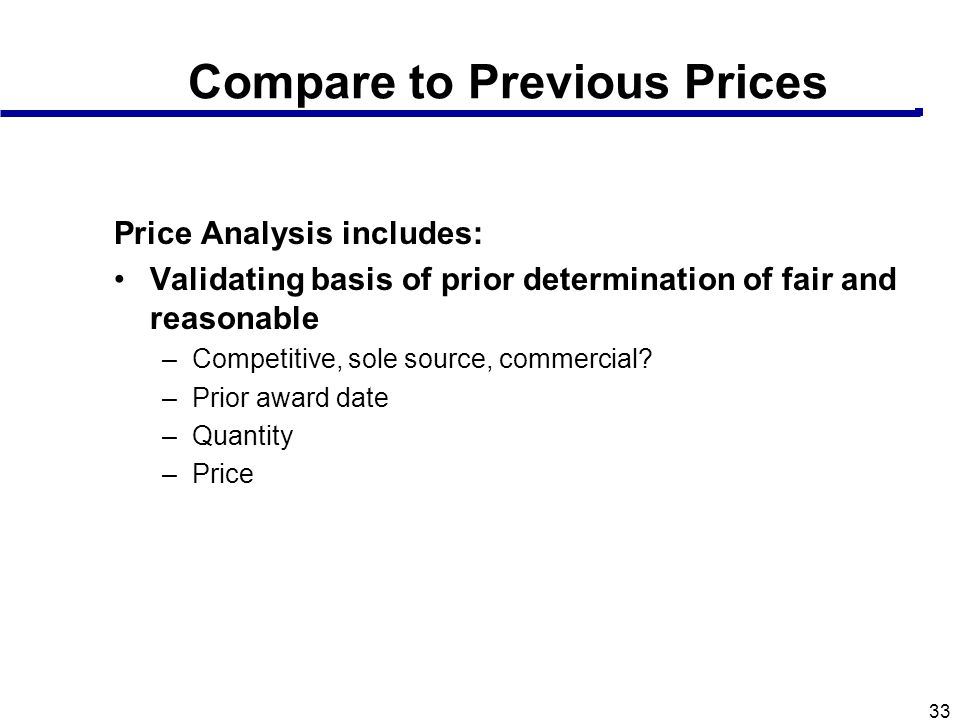 33 Compare to Previous Prices Price Analysis includes: Validating basis of prior determination of fair and reasonable –Competitive, sole source, comme