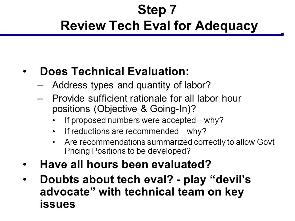 Step 7 Review Tech Eval for Adequacy Does Technical Evaluation: –Address types and quantity of labor? –Provide sufficient rationale for all labor hour