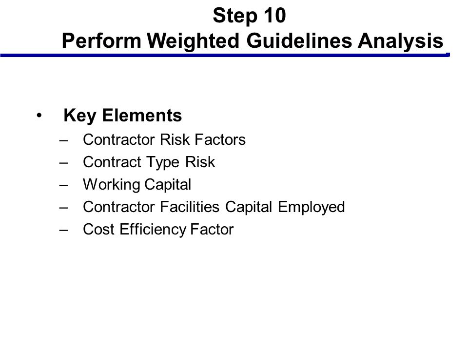Step 10 Perform Weighted Guidelines Analysis Key Elements –Contractor Risk Factors –Contract Type Risk –Working Capital –Contractor Facilities Capital
