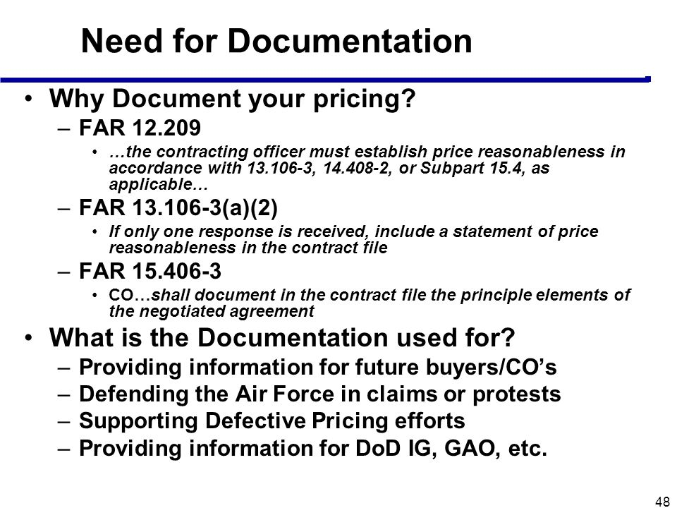 48 Need for Documentation Why Document your pricing? –FAR 12.209 …the contracting officer must establish price reasonableness in accordance with 13.10