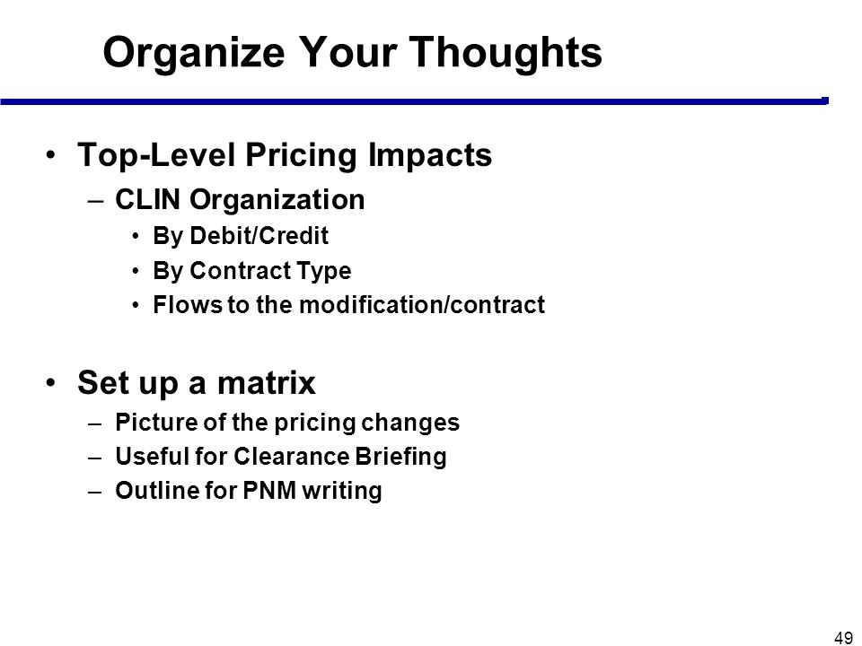 49 Organize Your Thoughts Top-Level Pricing Impacts –CLIN Organization By Debit/Credit By Contract Type Flows to the modification/contract Set up a ma
