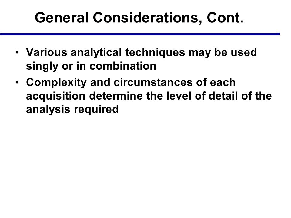 General Considerations, Cont. Various analytical techniques may be used singly or in combination Complexity and circumstances of each acquisition dete