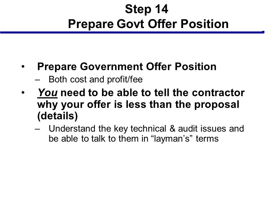Step 14 Prepare Govt Offer Position Prepare Government Offer Position –Both cost and profit/fee You need to be able to tell the contractor why your of