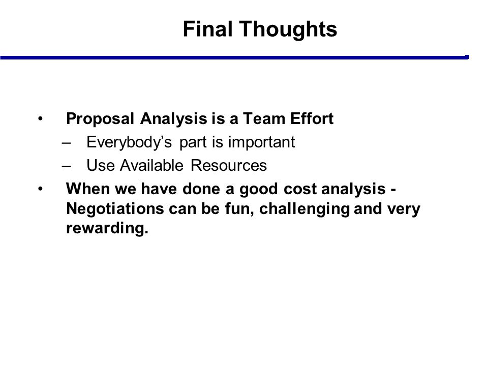 Final Thoughts Proposal Analysis is a Team Effort –Everybody's part is important –Use Available Resources When we have done a good cost analysis - Neg