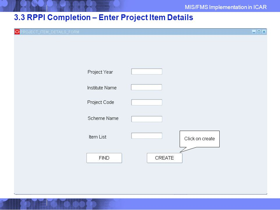 MIS/FMS Implementation in ICAR 3.3 RPPI Completion – Enter Project Item Details Click on create