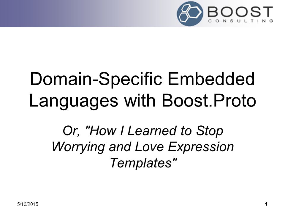 5/10/2015 1 Domain-Specific Embedded Languages with Boost.Proto Or, How I Learned to Stop Worrying and Love Expression Templates