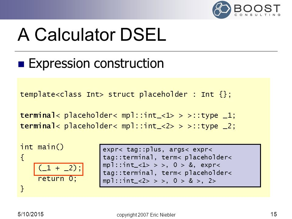 copyright 2007 Eric Niebler 5/10/2015 15 A Calculator DSEL template struct placeholder : Int {}; terminal > >::type _1; terminal > >::type _2; int mai