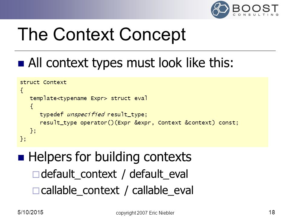 copyright 2007 Eric Niebler 5/10/2015 18 The Context Concept All context types must look like this: struct Context { template struct eval { typedef unspecified result_type; result_type operator()(Expr &expr, Context &context) const; }; Helpers for building contexts  default_context / default_eval  callable_context / callable_eval