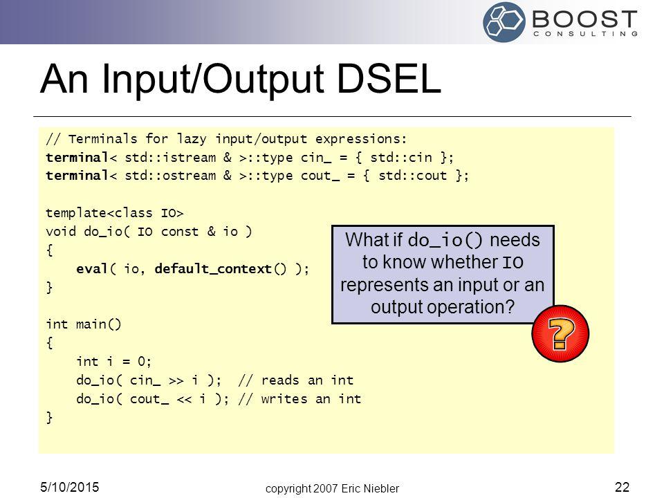 copyright 2007 Eric Niebler 5/10/2015 22 An Input/Output DSEL // Terminals for lazy input/output expressions: terminal ::type cin_ = { std::cin }; ter