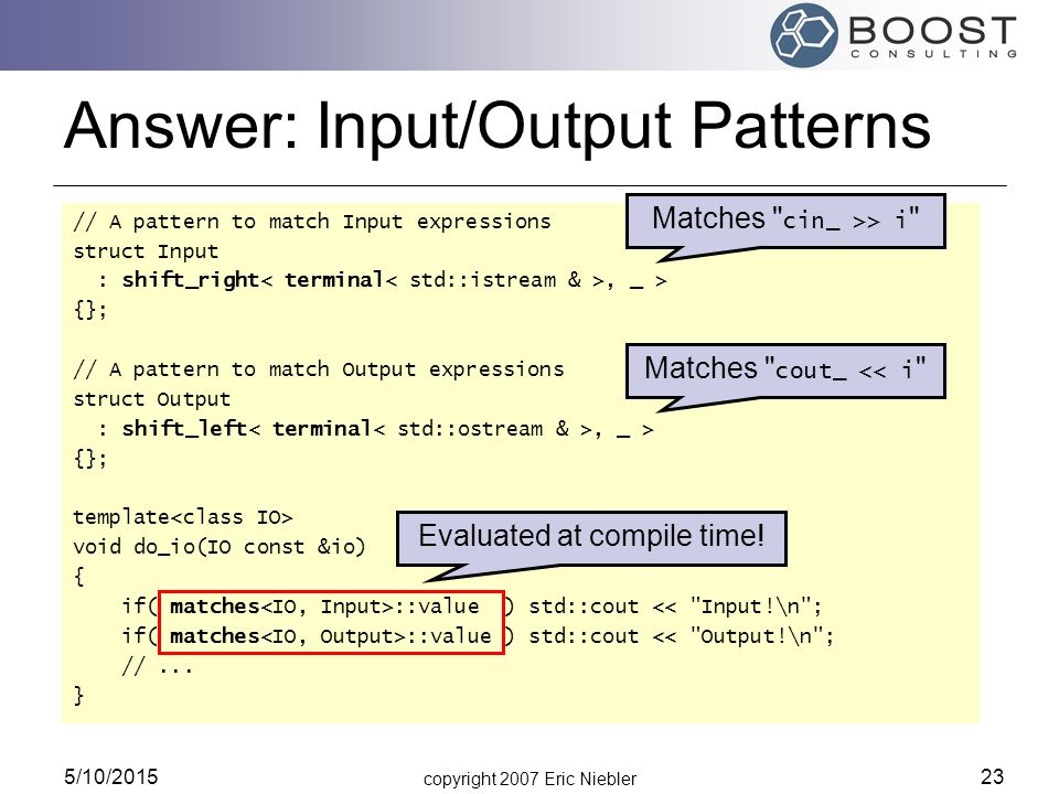 copyright 2007 Eric Niebler 5/10/2015 23 Answer: Input/Output Patterns // A pattern to match Input expressions struct Input : shift_right, _ > {}; // A pattern to match Output expressions struct Output : shift_left, _ > {}; template void do_io(IO const &io) { if( matches ::value ) std::cout << Input!\n ; if( matches ::value ) std::cout << Output!\n ; //...