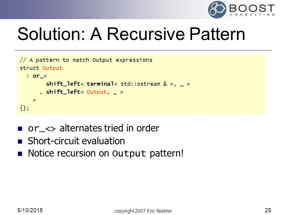 copyright 2007 Eric Niebler 5/10/2015 25 Solution: A Recursive Pattern // A pattern to match Output expressions struct Output : or_< shift_left, _ >,