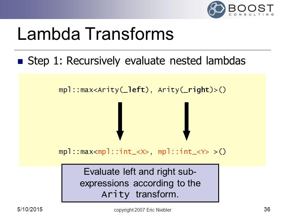 copyright 2007 Eric Niebler 5/10/2015 36 mpl::max () Lambda Transforms Step 1: Recursively evaluate nested lambdas mpl::max () mpl::max, mpl::int_ >() Evaluate left and right sub- expressions according to the Arity transform.
