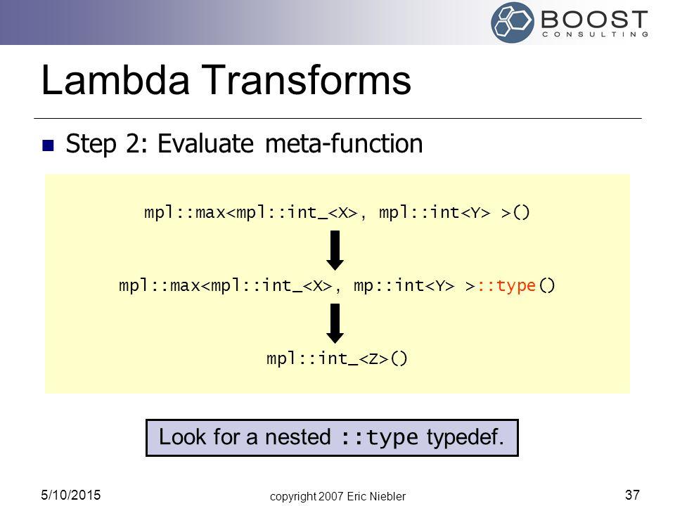 copyright 2007 Eric Niebler 5/10/2015 37 mpl::max, mpl::int >() mpl::max, mp::int >::type() mpl::int_ () Lambda Transforms Step 2: Evaluate meta-funct