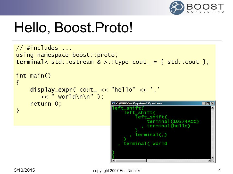 copyright 2007 Eric Niebler 5/10/2015 4 Hello, Boost.Proto! // #includes... using namespace boost::proto; terminal ::type cout_ = { std::cout }; int m