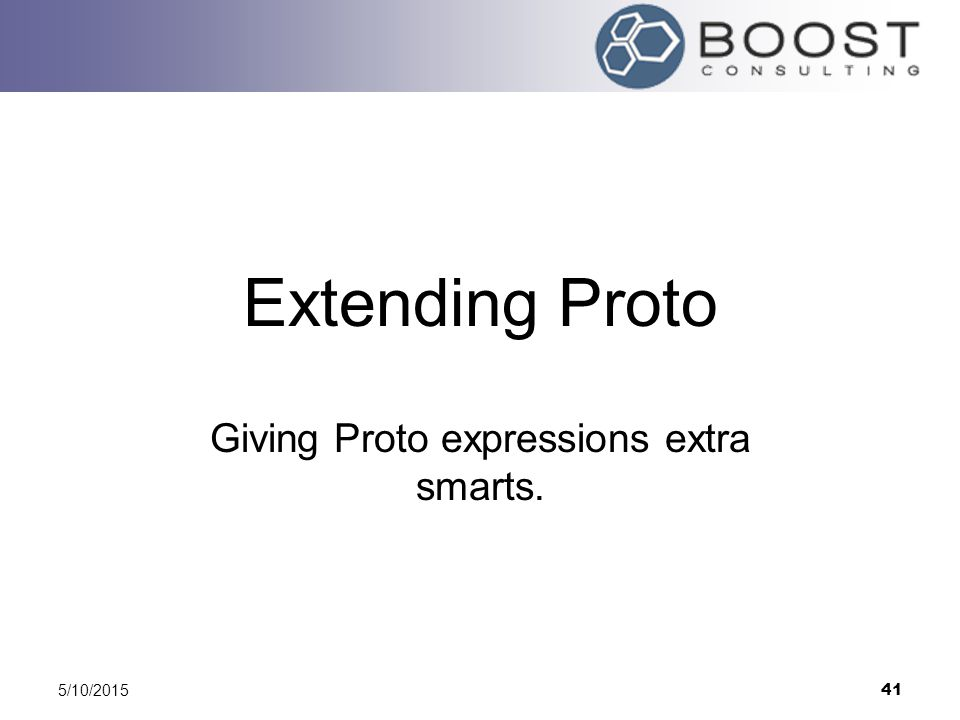 5/10/2015 41 Extending Proto Giving Proto expressions extra smarts.