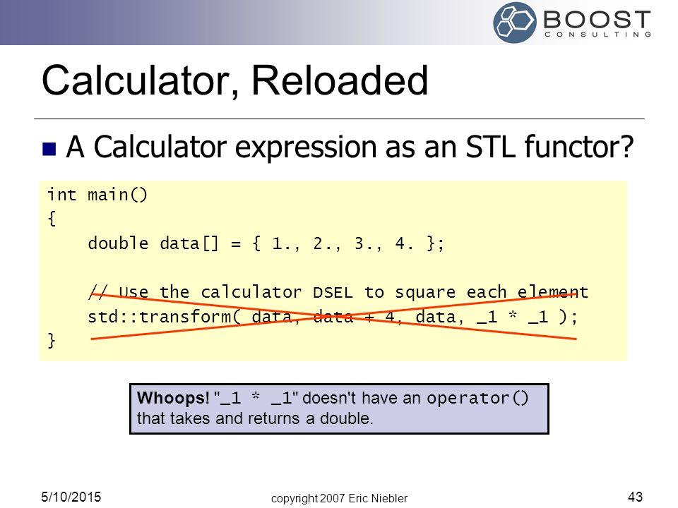 copyright 2007 Eric Niebler 5/10/2015 43 Calculator, Reloaded int main() { double data[] = { 1., 2., 3., 4.