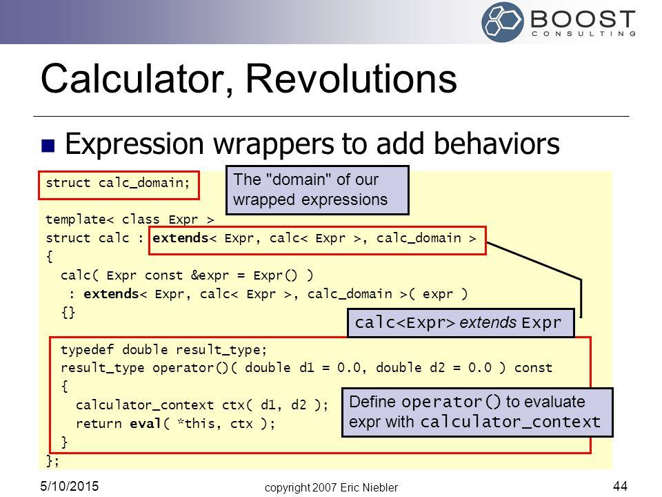 copyright 2007 Eric Niebler 5/10/2015 44 Calculator, Revolutions struct calc_domain; template struct calc : extends, calc_domain > { calc( Expr const