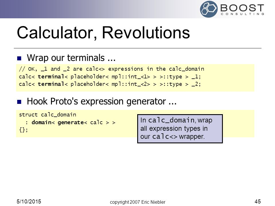 copyright 2007 Eric Niebler 5/10/2015 45 Calculator, Revolutions // OK, _1 and _2 are calc<> expressions in the calc_domain calc > >::type > _1; calc