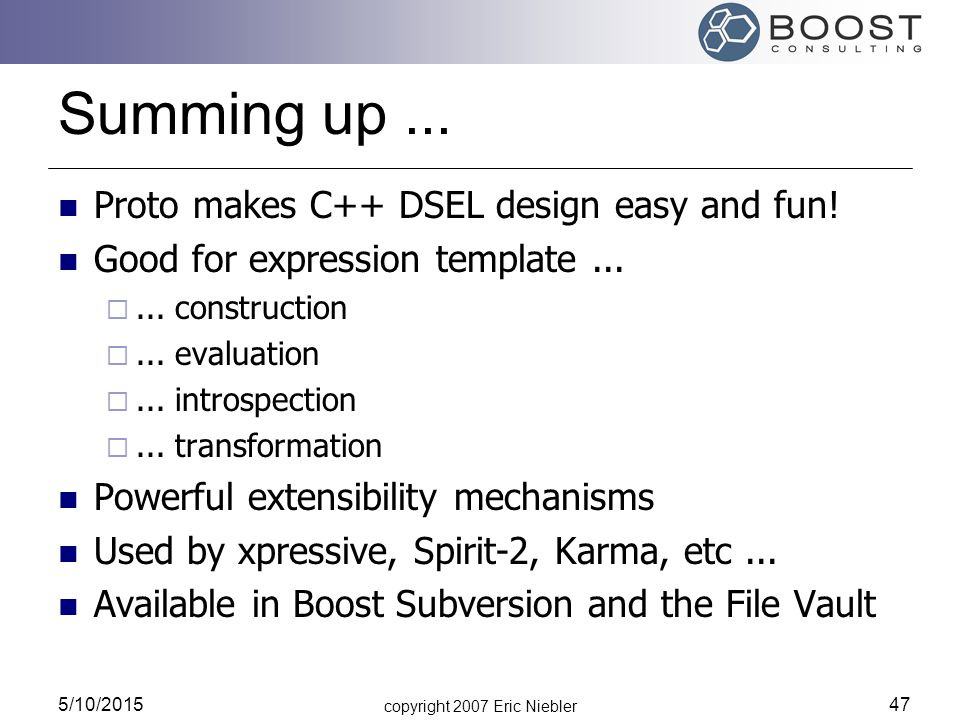 copyright 2007 Eric Niebler 5/10/2015 47 Summing up... Proto makes C++ DSEL design easy and fun! Good for expression template... ... construction ..