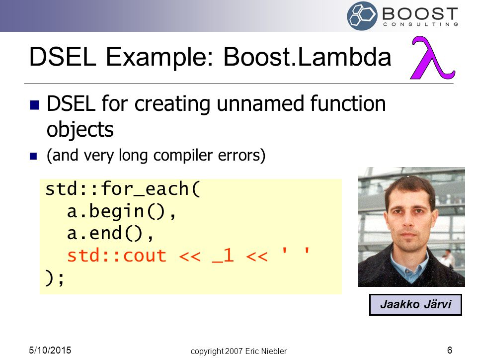 copyright 2007 Eric Niebler 5/10/2015 6 DSEL Example: Boost.Lambda DSEL for creating unnamed function objects (and very long compiler errors) Jaakko J