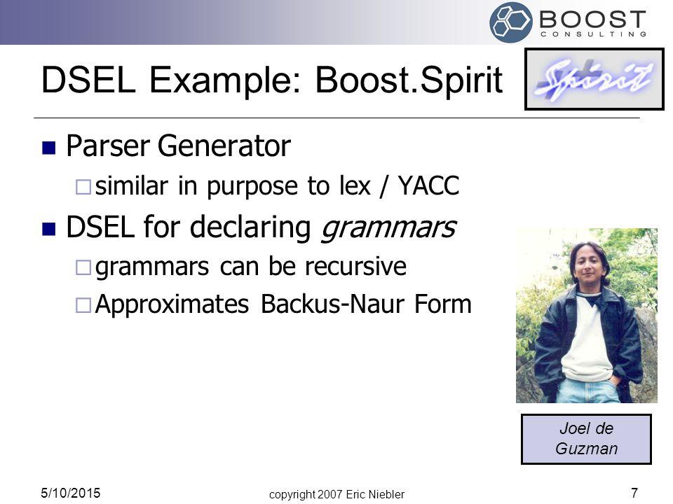 copyright 2007 Eric Niebler 5/10/2015 7 DSEL Example: Boost.Spirit Parser Generator  similar in purpose to lex / YACC DSEL for declaring grammars  grammars can be recursive  Approximates Backus-Naur Form Joel de Guzman