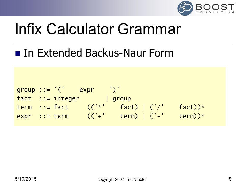 copyright 2007 Eric Niebler 5/10/2015 8 Infix Calculator Grammar In Extended Backus-Naur Form group ::= ( expr ) fact ::= integer | group term ::= fact (( * fact) | ( / fact))* expr ::= term (( + term) | ( - term))*