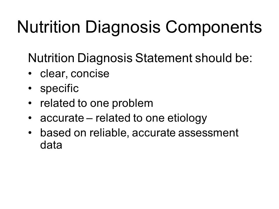 Nutrition Diagnosis Components Nutrition Diagnosis Statement should be: clear, concise specific related to one problem accurate – related to one etiol