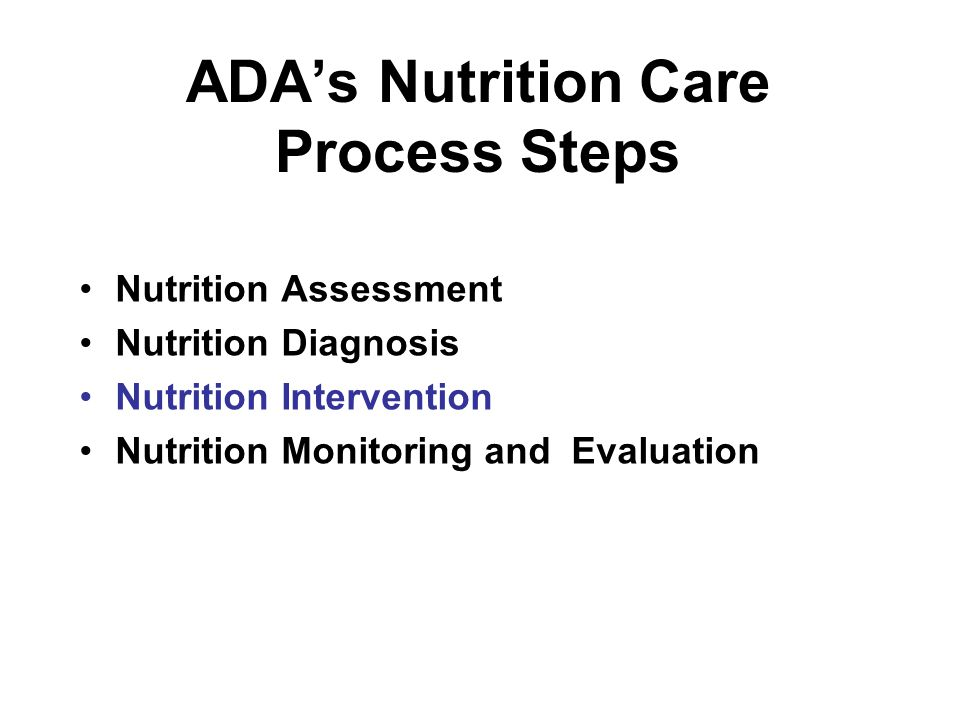 ADA's Nutrition Care Process Steps Nutrition Assessment Nutrition Diagnosis Nutrition Intervention Nutrition Monitoring and Evaluation